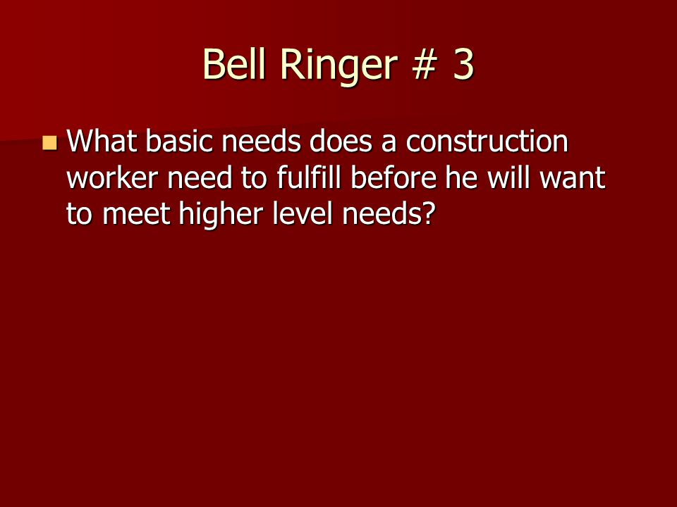 Bell Ringer # 3 What basic needs does a construction worker need to fulfill before he will want to meet higher level needs