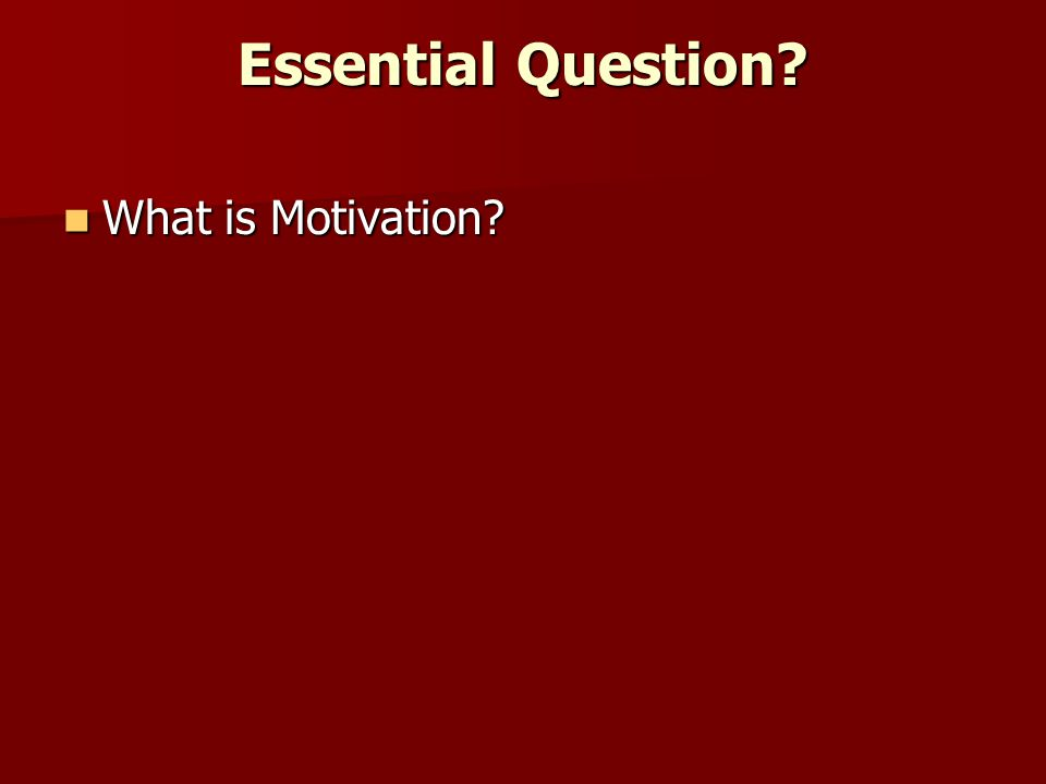 Essential Question What is Motivation