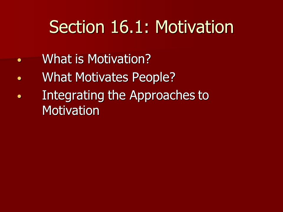 Section 16.1: Motivation What is Motivation What Motivates People