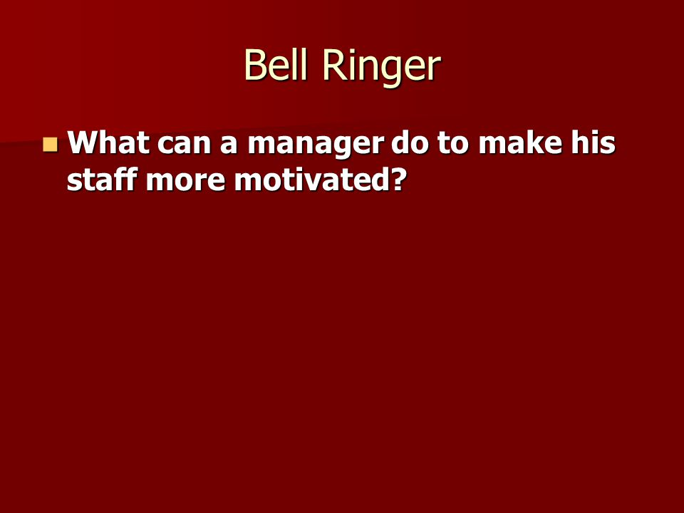 Bell Ringer What can a manager do to make his staff more motivated