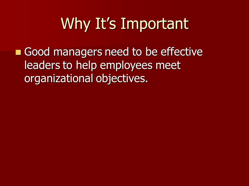 Why It's Important Good managers need to be effective leaders to help employees meet organizational objectives.