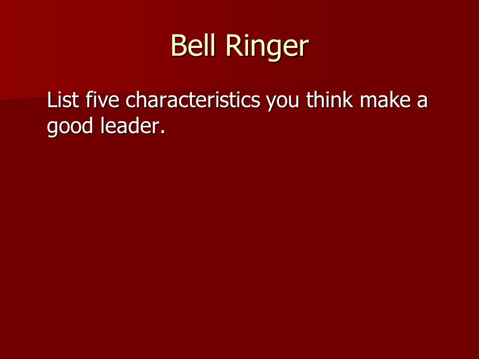 Bell Ringer List five characteristics you think make a good leader.