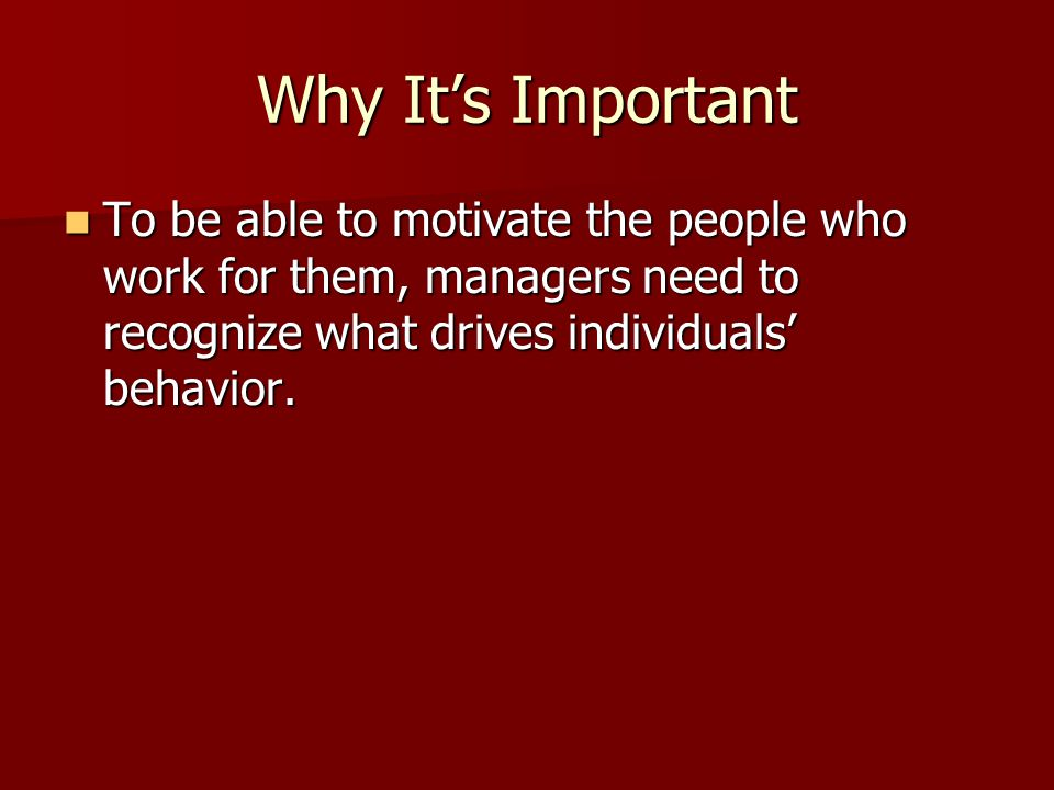 Why It's Important To be able to motivate the people who work for them, managers need to recognize what drives individuals' behavior.