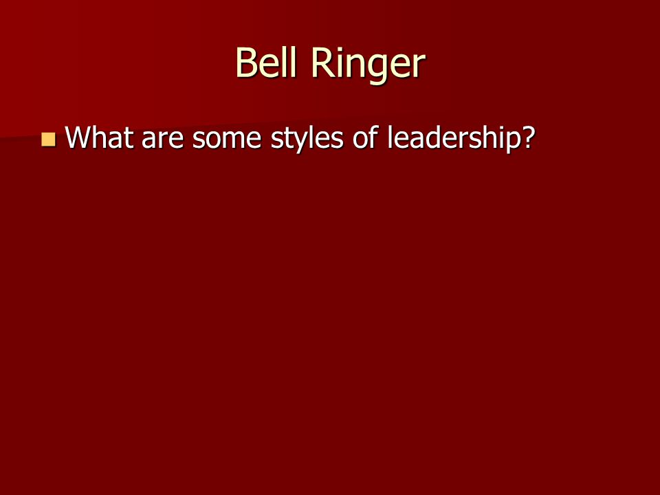 Bell Ringer What are some styles of leadership
