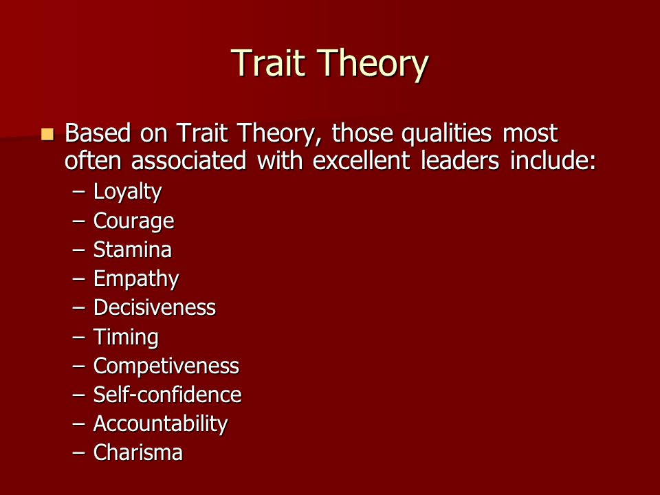 Trait Theory Based on Trait Theory, those qualities most often associated with excellent leaders include: