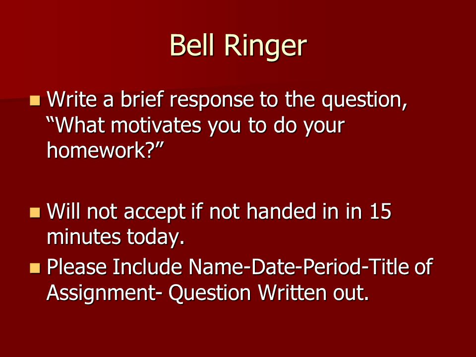 Bell Ringer Write a brief response to the question, What motivates you to do your homework Will not accept if not handed in in 15 minutes today.