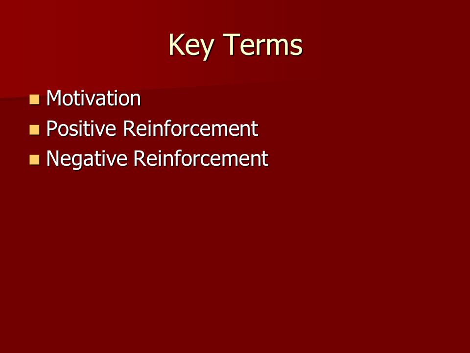 Key Terms Motivation Positive Reinforcement Negative Reinforcement