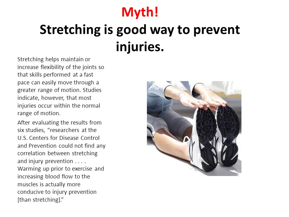Myth! Stretching is good way to prevent injuries.