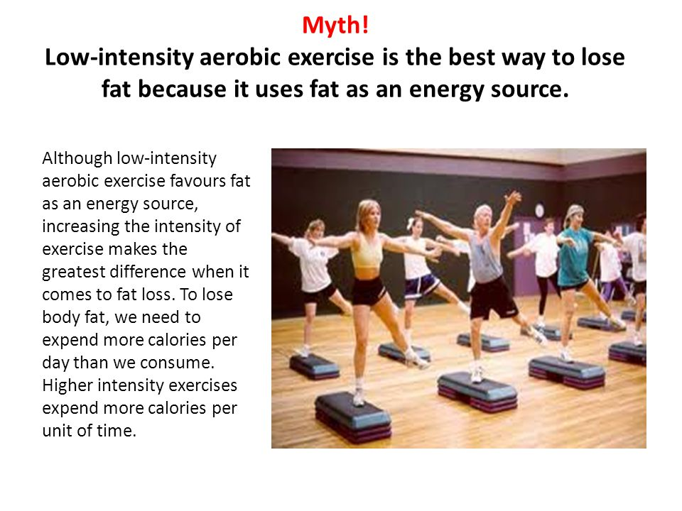 Myth! Low-intensity aerobic exercise is the best way to lose fat because it uses fat as an energy source.