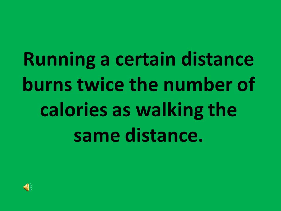 Running a certain distance burns twice the number of calories as walking the same distance.