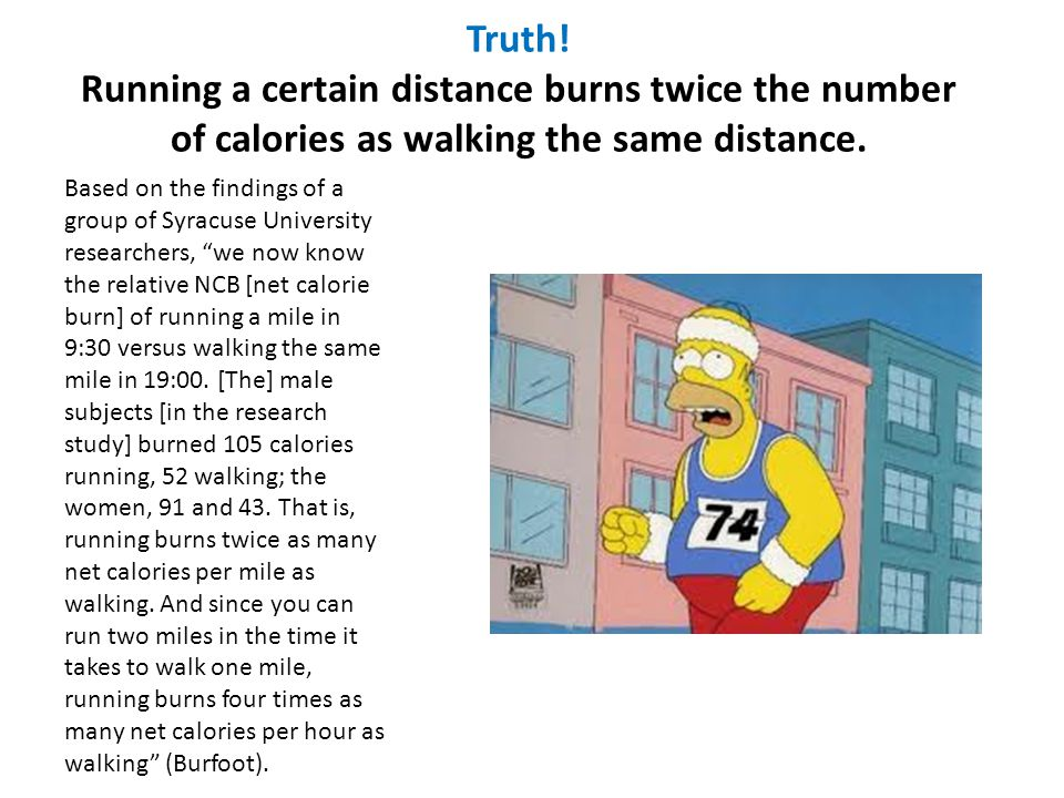 Truth! Running a certain distance burns twice the number of calories as walking the same distance.
