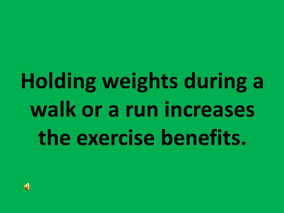 Holding weights during a walk or a run increases the exercise benefits.
