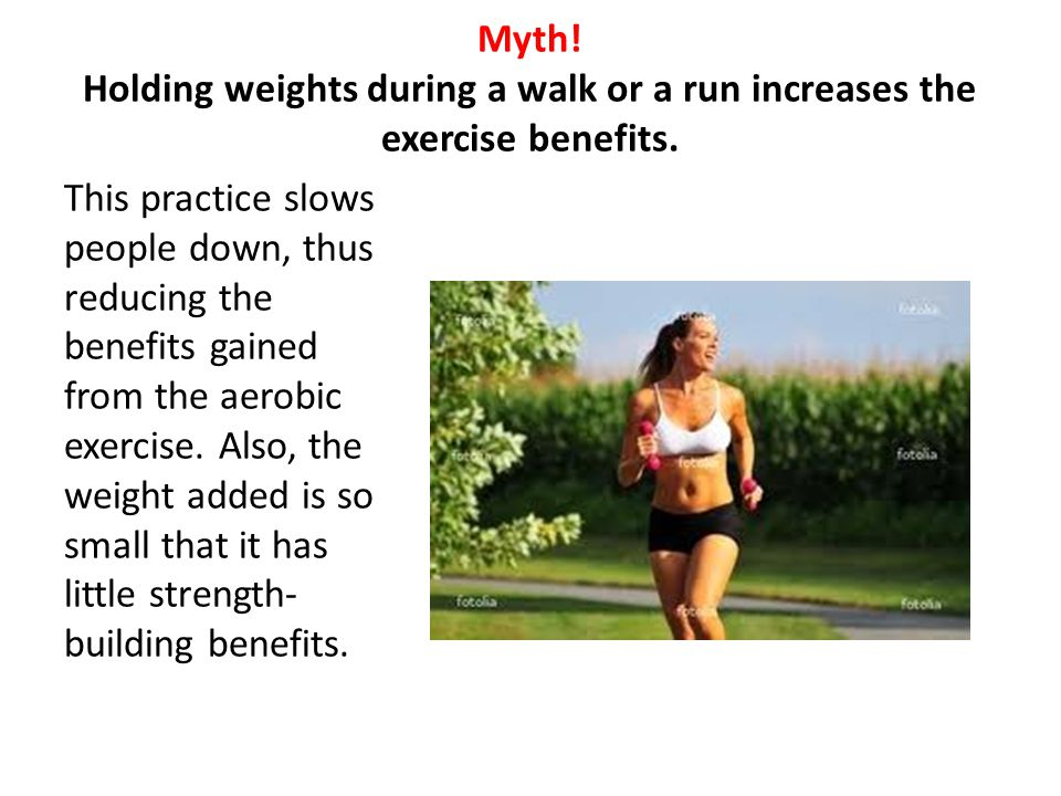 Myth! Holding weights during a walk or a run increases the exercise benefits.