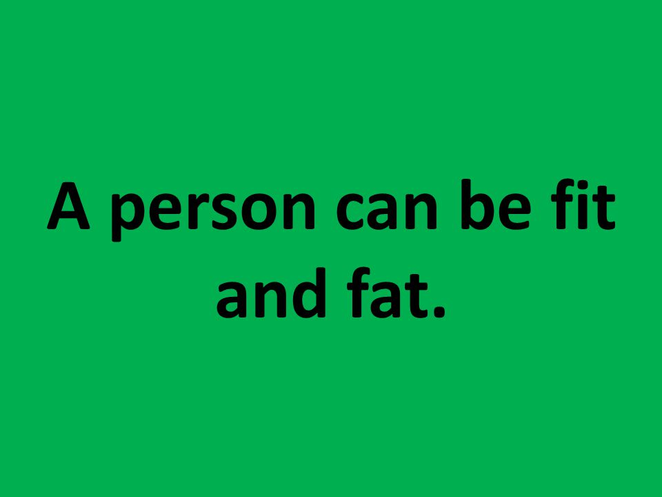 A person can be fit and fat.