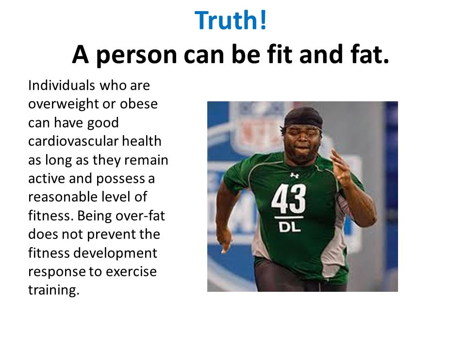 Truth! A person can be fit and fat.