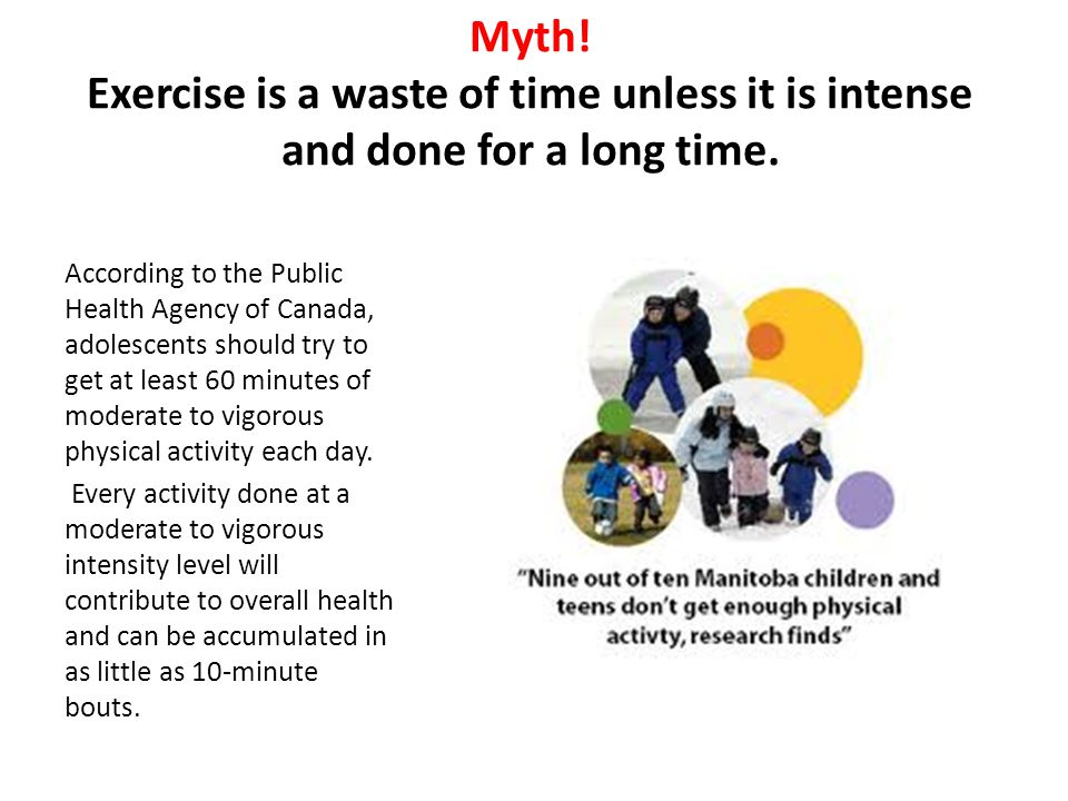 Myth! Exercise is a waste of time unless it is intense and done for a long time.