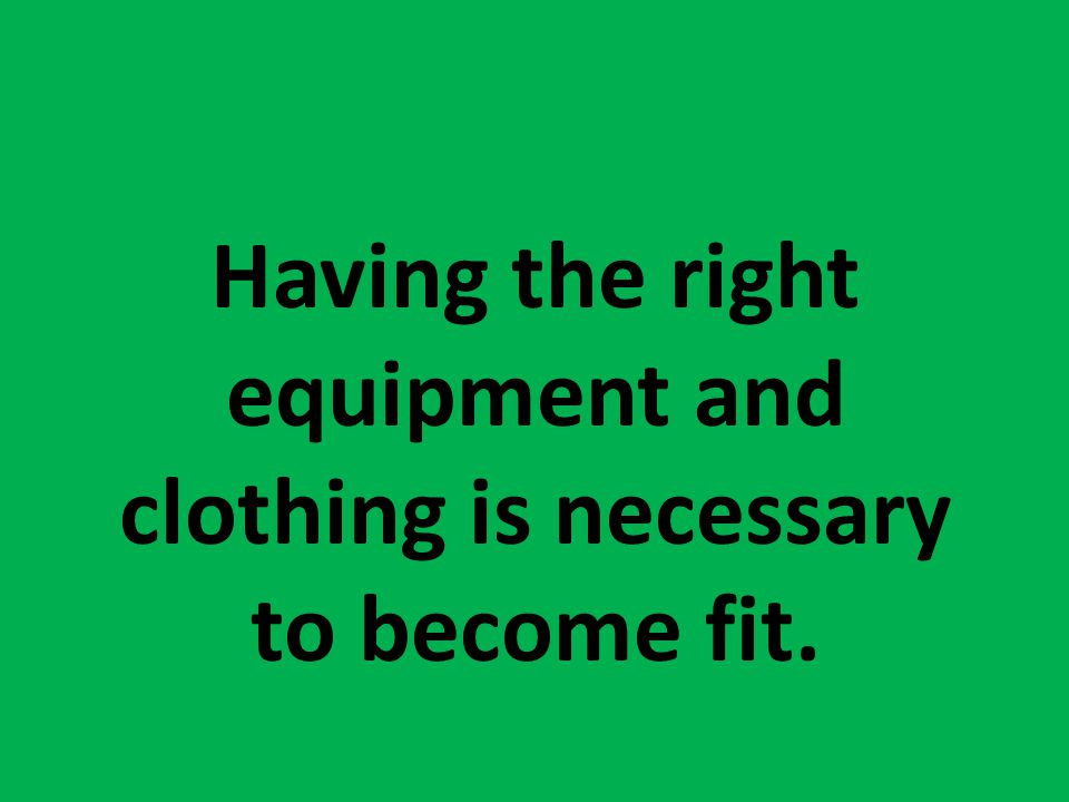 Having the right equipment and clothing is necessary to become fit.