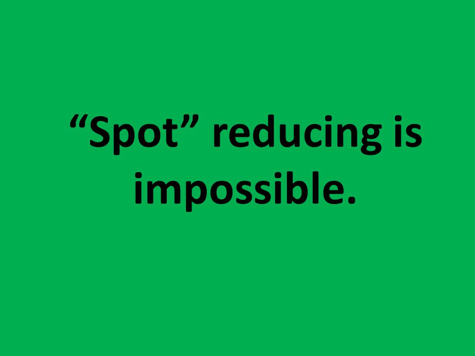 Spot reducing is impossible.