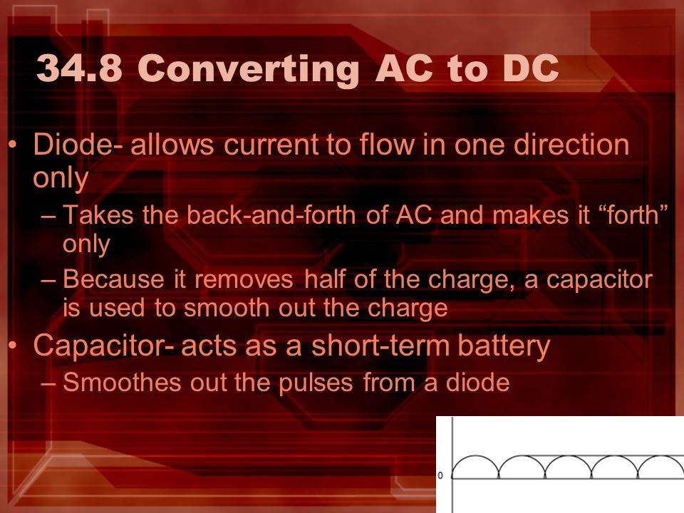34.8 Converting AC to DC Diode- allows current to flow in one direction only. Takes the back-and-forth of AC and makes it forth only.