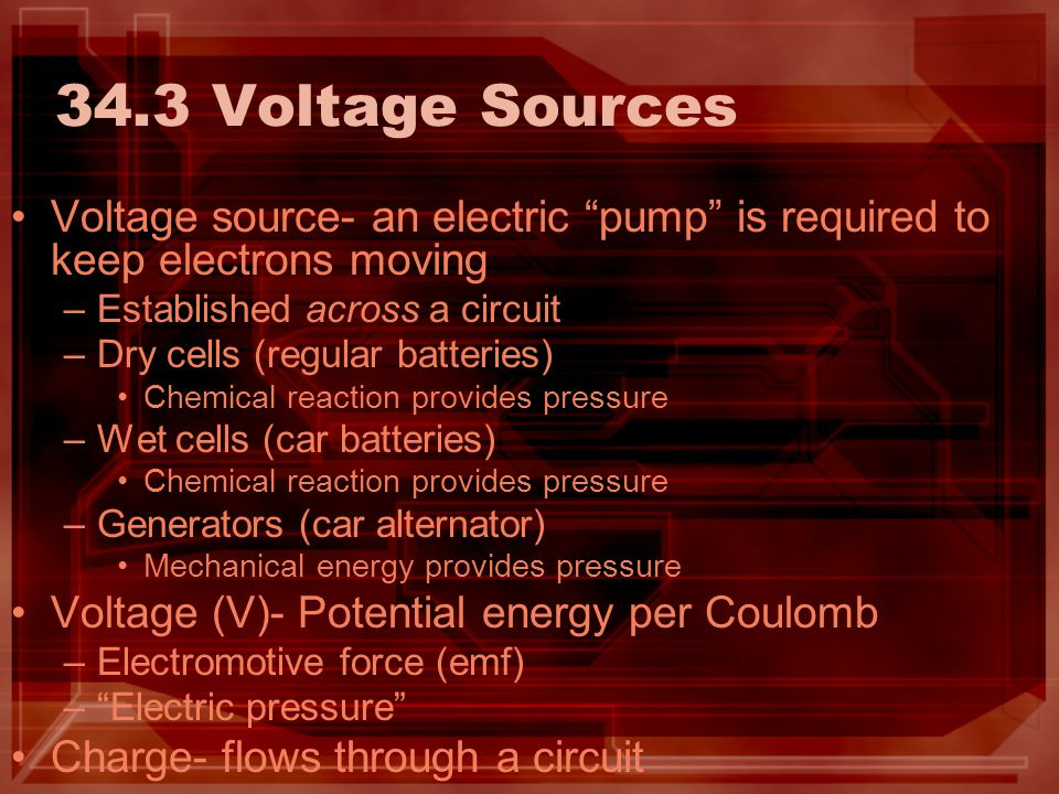 34.3 Voltage Sources Voltage source- an electric pump is required to keep electrons moving. Established across a circuit.