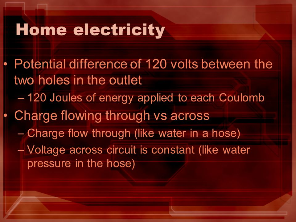 Home electricity Potential difference of 120 volts between the two holes in the outlet. 120 Joules of energy applied to each Coulomb.