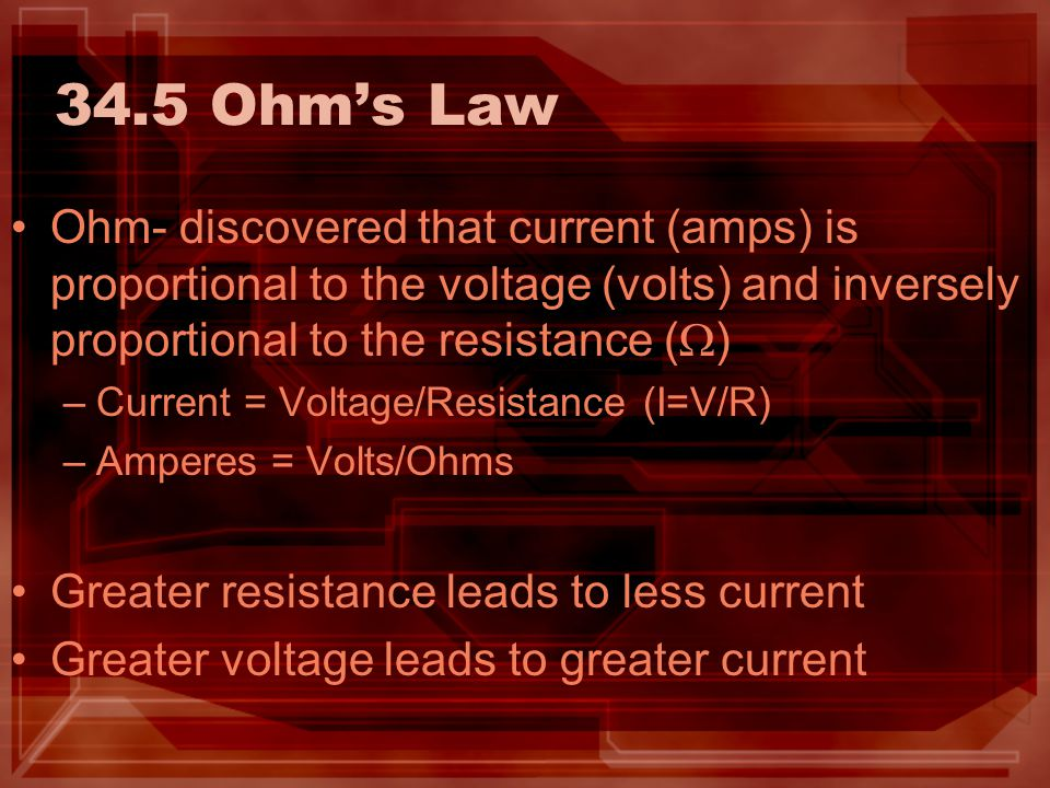 34.5 Ohm's Law Ohm- discovered that current (amps) is proportional to the voltage (volts) and inversely proportional to the resistance (W)