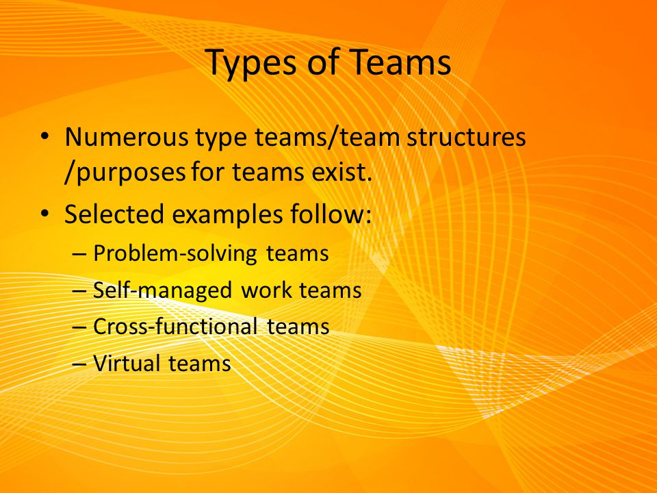 Types of Teams Numerous type teams/team structures /purposes for teams exist. Selected examples follow:
