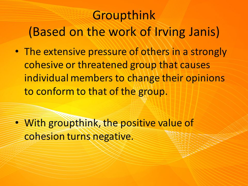 Groupthink (Based on the work of Irving Janis)