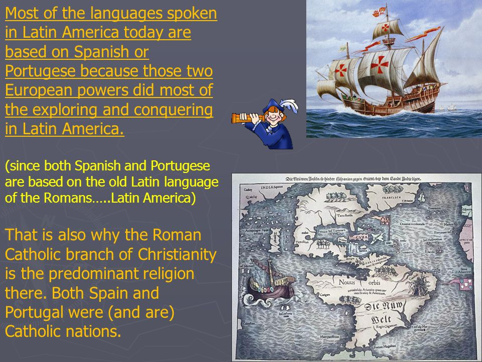 Most of the languages spoken in Latin America today are based on Spanish or Portugese because those two European powers did most of the exploring and conquering in Latin America.
