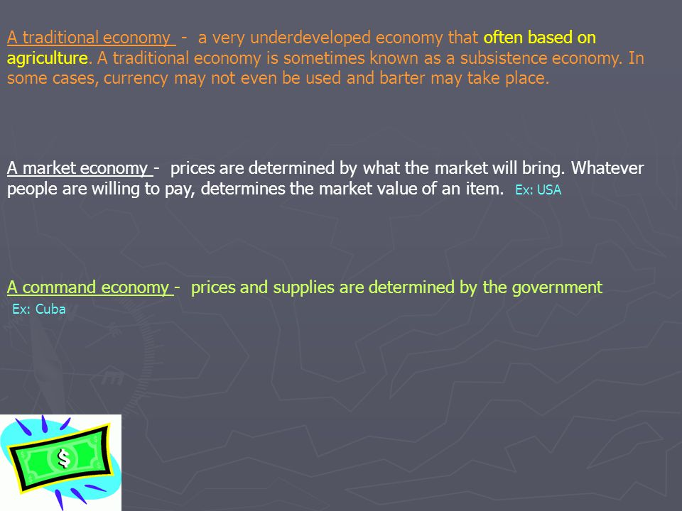 A traditional economy - a very underdeveloped economy that often based on agriculture. A traditional economy is sometimes known as a subsistence economy. In some cases, currency may not even be used and barter may take place.
