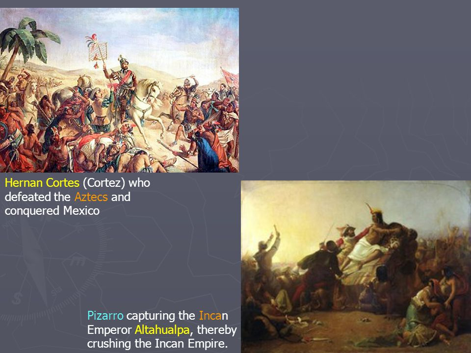 Hernan Cortes (Cortez) who defeated the Aztecs and conquered Mexico