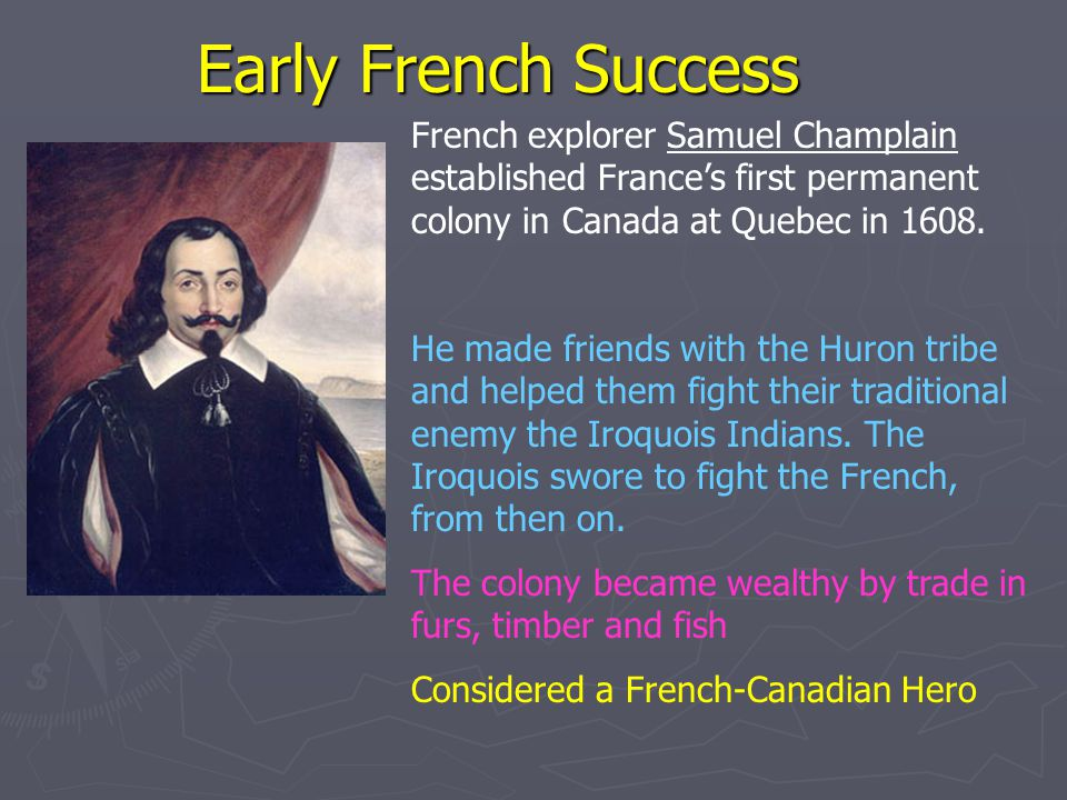 Early French Success French explorer Samuel Champlain established France's first permanent colony in Canada at Quebec in 1608.
