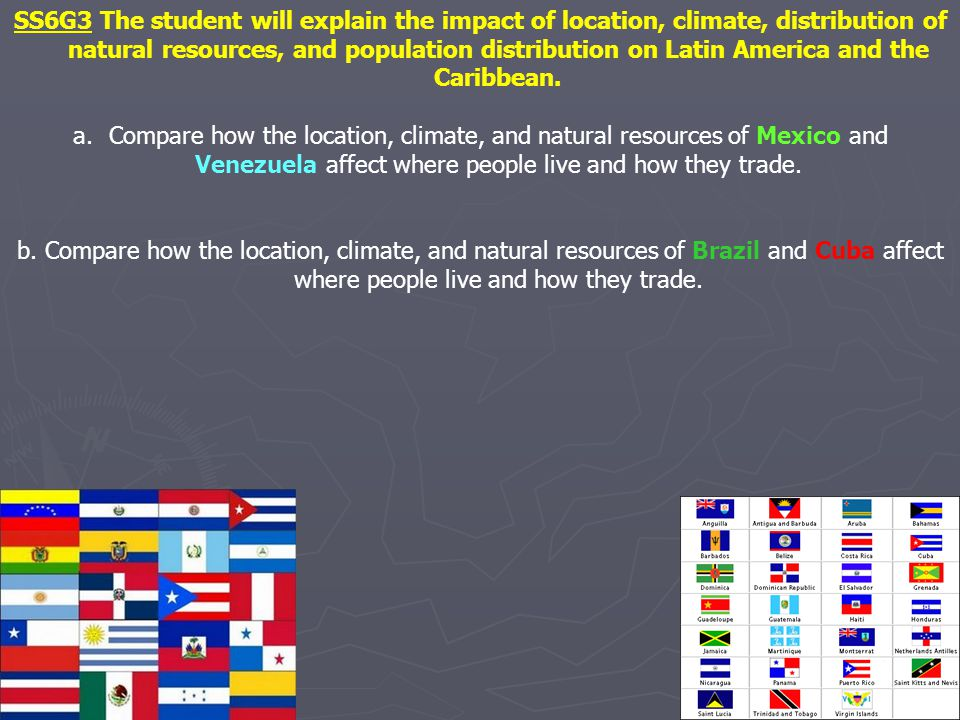 SS6G3 The student will explain the impact of location, climate, distribution of natural resources, and population distribution on Latin America and the Caribbean.