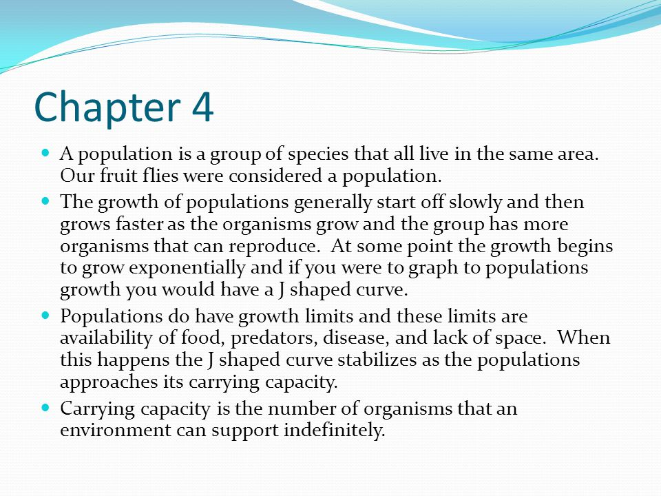 Chapter 4 A population is a group of species that all live in the same area. Our fruit flies were considered a population.