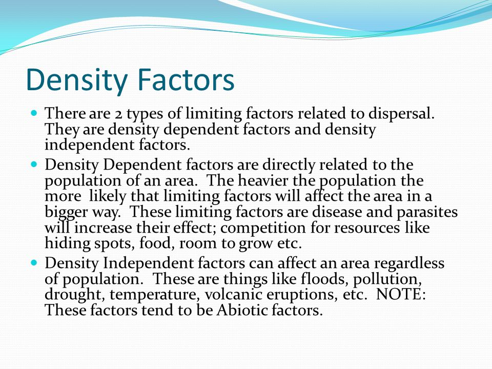 Density Factors There are 2 types of limiting factors related to dispersal. They are density dependent factors and density independent factors.