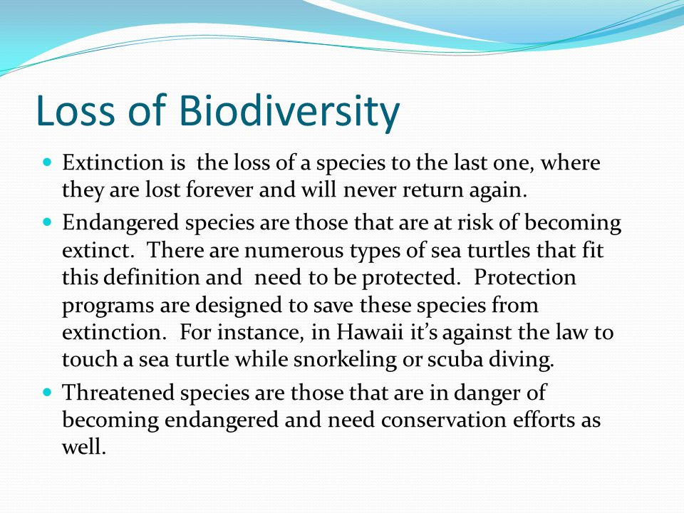 Loss of Biodiversity Extinction is the loss of a species to the last one, where they are lost forever and will never return again.