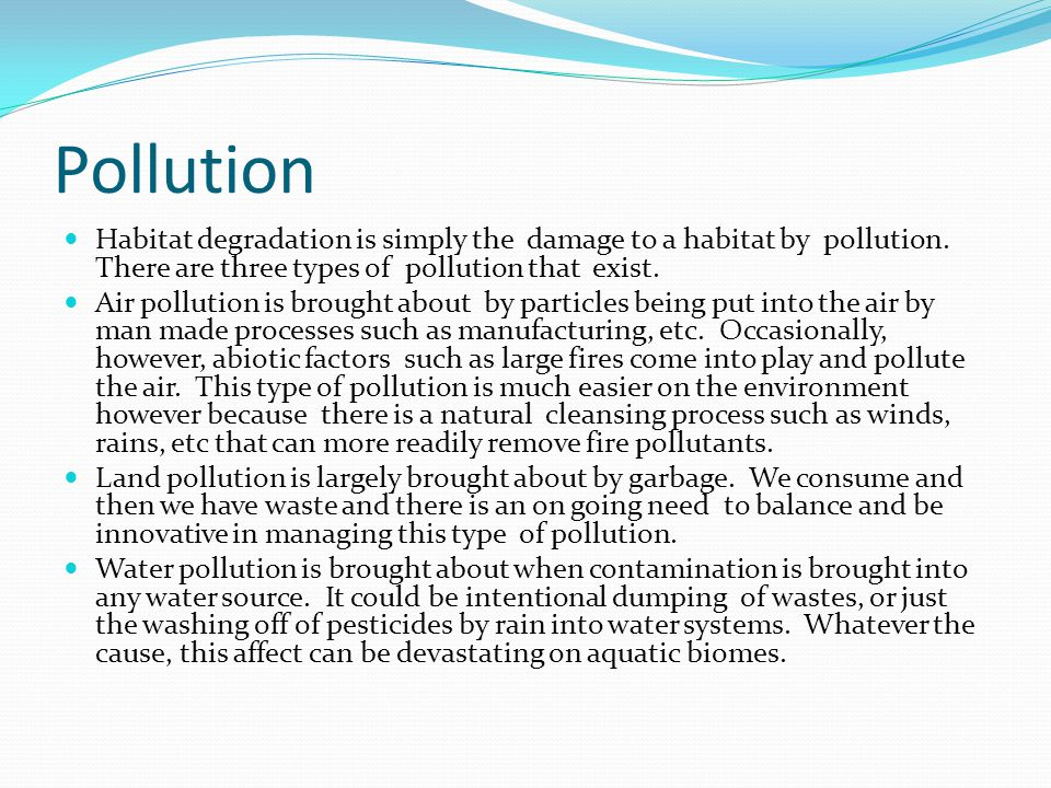 Pollution Habitat degradation is simply the damage to a habitat by pollution. There are three types of pollution that exist.