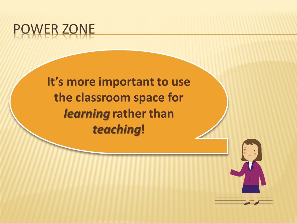 Power zone It's more important to use the classroom space for learning rather than teaching!