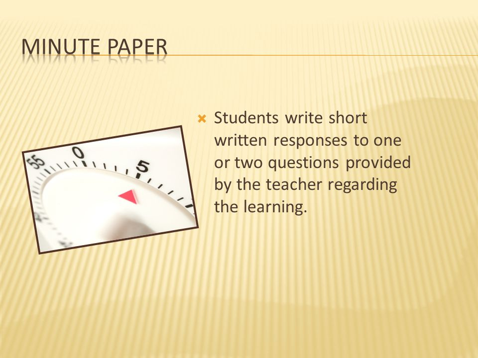 Minute Paper Students write short written responses to one or two questions provided by the teacher regarding the learning.
