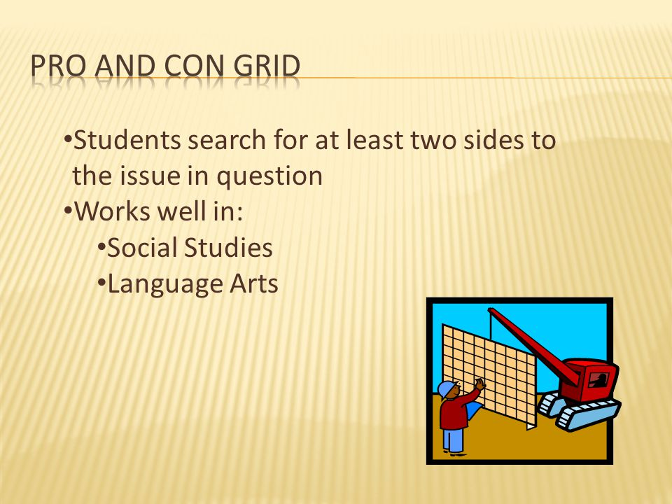 Pro and Con Grid Students search for at least two sides to the issue in question. Works well in: Social Studies.