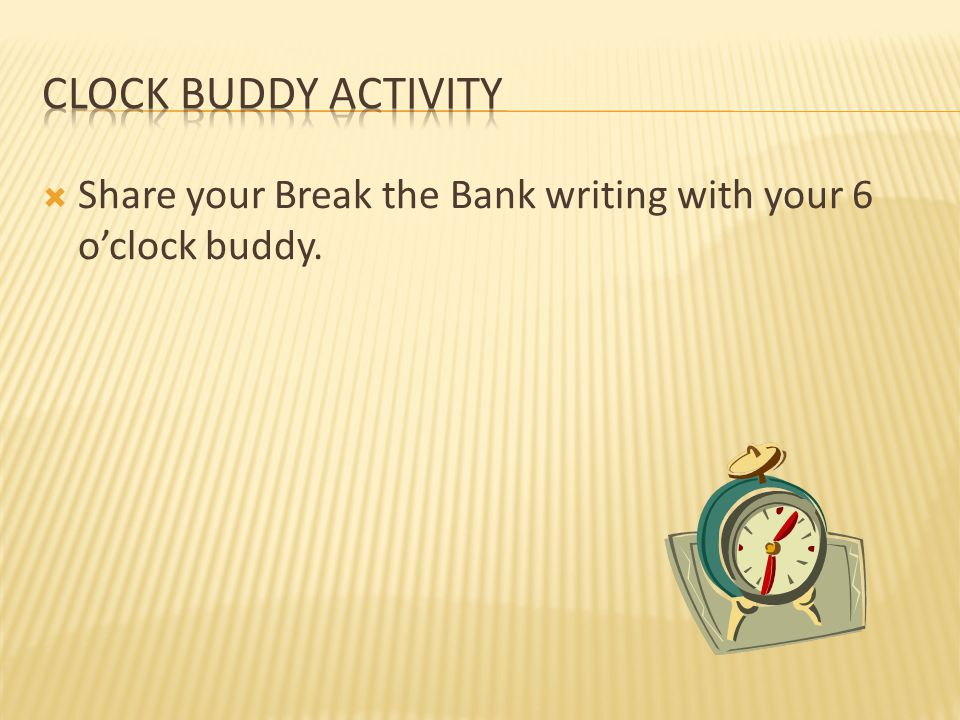 Clock Buddy Activity Share your Break the Bank writing with your 6 o'clock buddy.