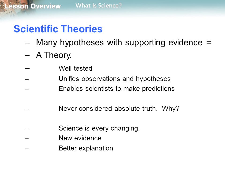 Scientific Theories Many hypotheses with supporting evidence =