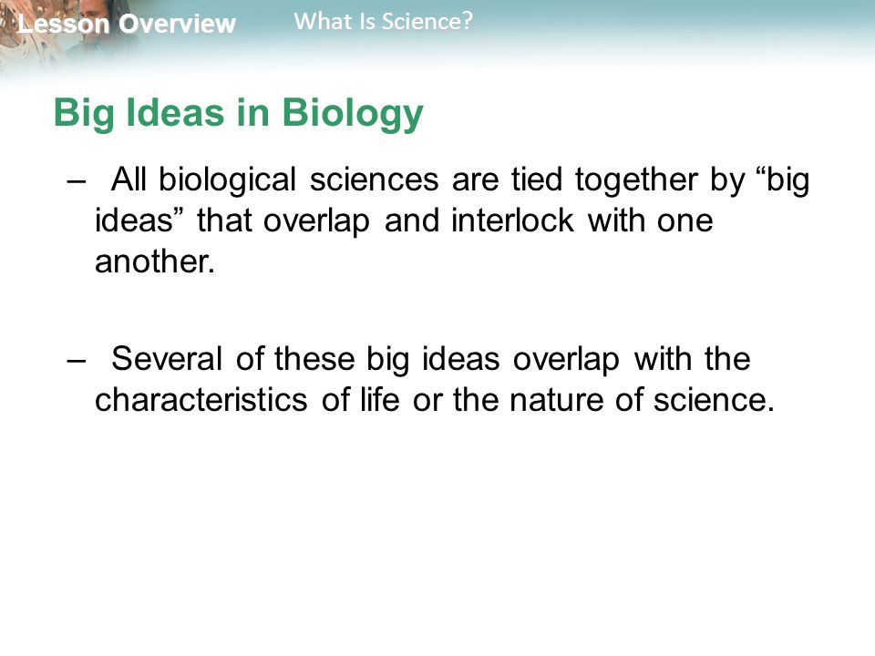 Big Ideas in Biology All biological sciences are tied together by big ideas that overlap and interlock with one another.
