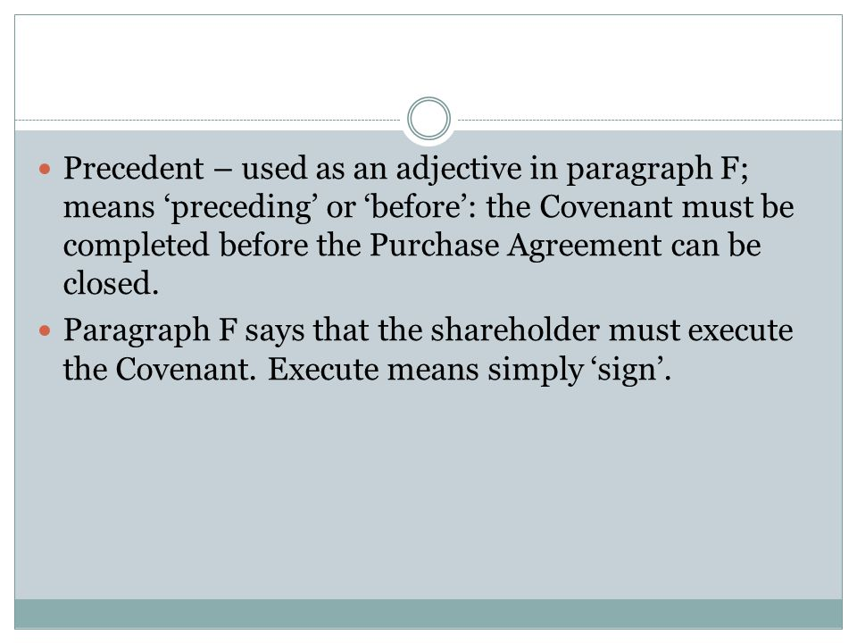 Precedent – used as an adjective in paragraph F; means 'preceding' or 'before': the Covenant must be completed before the Purchase Agreement can be closed.