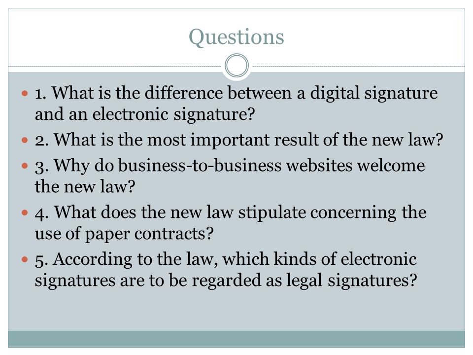 Questions 1. What is the difference between a digital signature and an electronic signature 2. What is the most important result of the new law