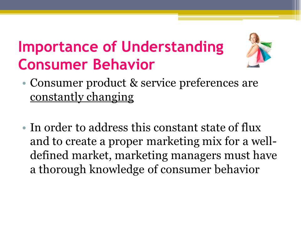 understanding consumer behavior Understanding consumer behavior can help you be more effective at marketing, design, product development, and every other initiative that impacts your customers join marketing professor drew boyd for a look at how consumer behaviors such as motivation, appetite for risk, personality, attitude, and perception, as well as feedback.
