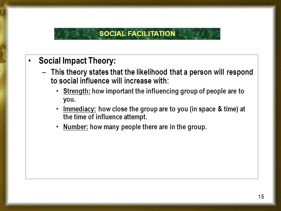 SOCIAL FACILITATION Social Impact Theory: This theory states that the likelihood that a person will respond to social influence will increase with:
