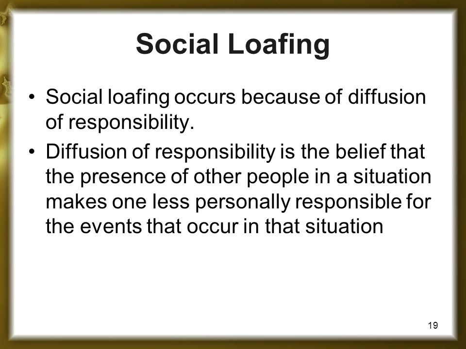Social Loafing Social loafing occurs because of diffusion of responsibility.