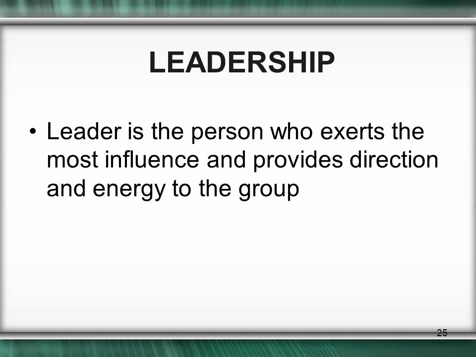 LEADERSHIP Leader is the person who exerts the most influence and provides direction and energy to the group.