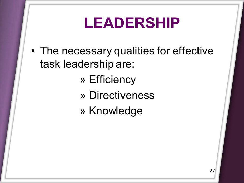 LEADERSHIP The necessary qualities for effective task leadership are: